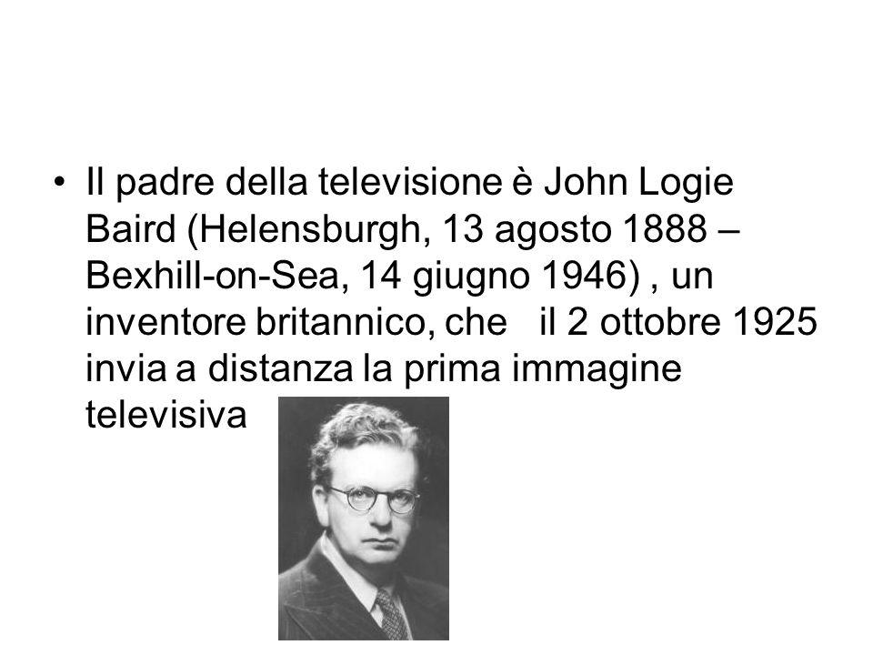 Il padre della televisione è John Logie Baird (Helensburgh, 13 agosto 1888 – Bexhill-on-Sea, 14 giugno 1946) , un inventore britannico, che il 2 ottobre 1925 invia a distanza la prima immagine televisiva