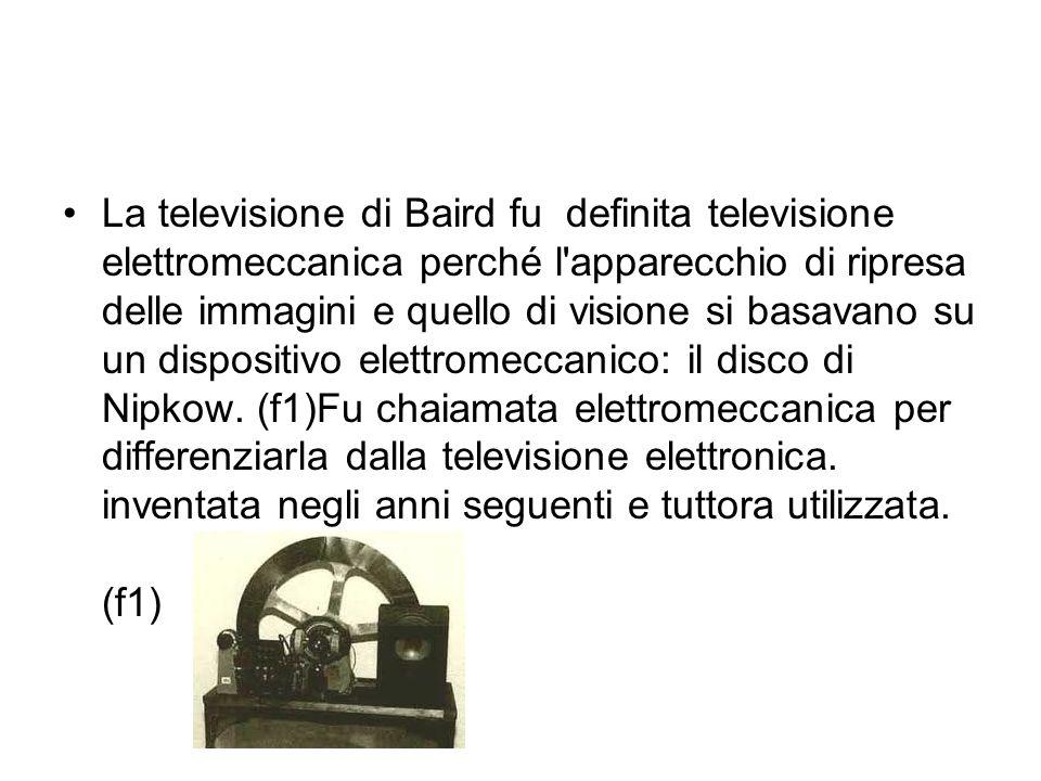La televisione di Baird fu definita televisione elettromeccanica perché l apparecchio di ripresa delle immagini e quello di visione si basavano su un dispositivo elettromeccanico: il disco di Nipkow.