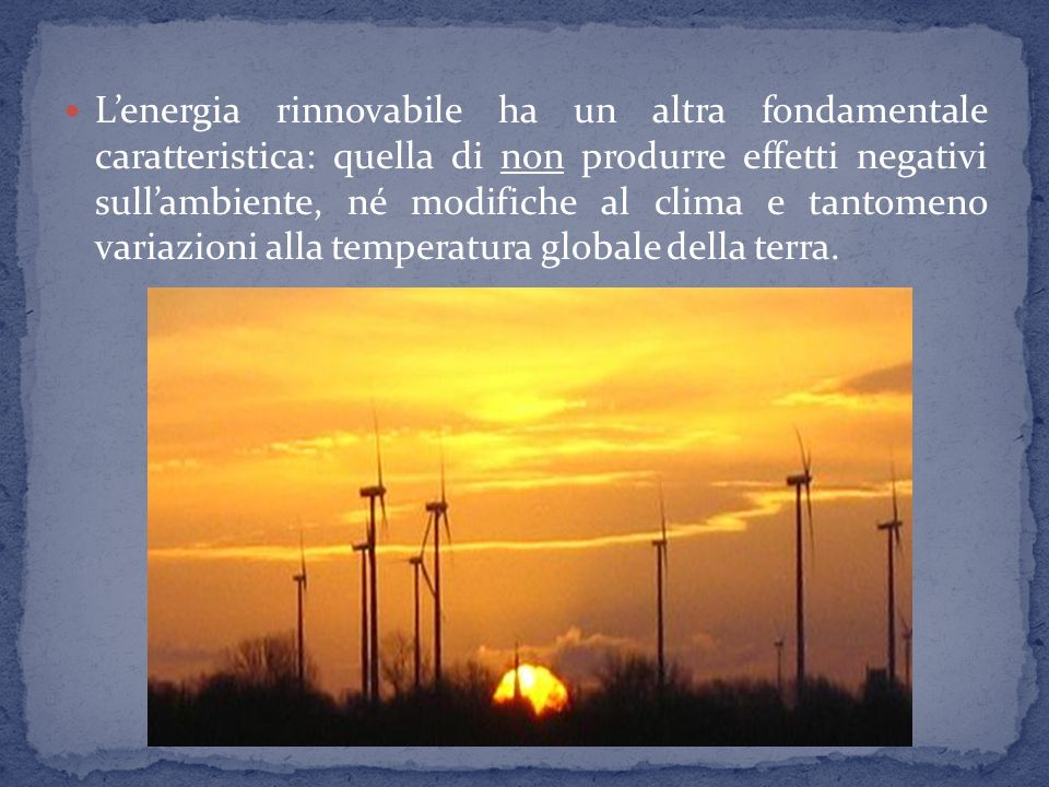 L'energia rinnovabile ha un altra fondamentale caratteristica: quella di non produrre effetti negativi sull'ambiente, né modifiche al clima e tantomeno variazioni alla temperatura globale della terra.
