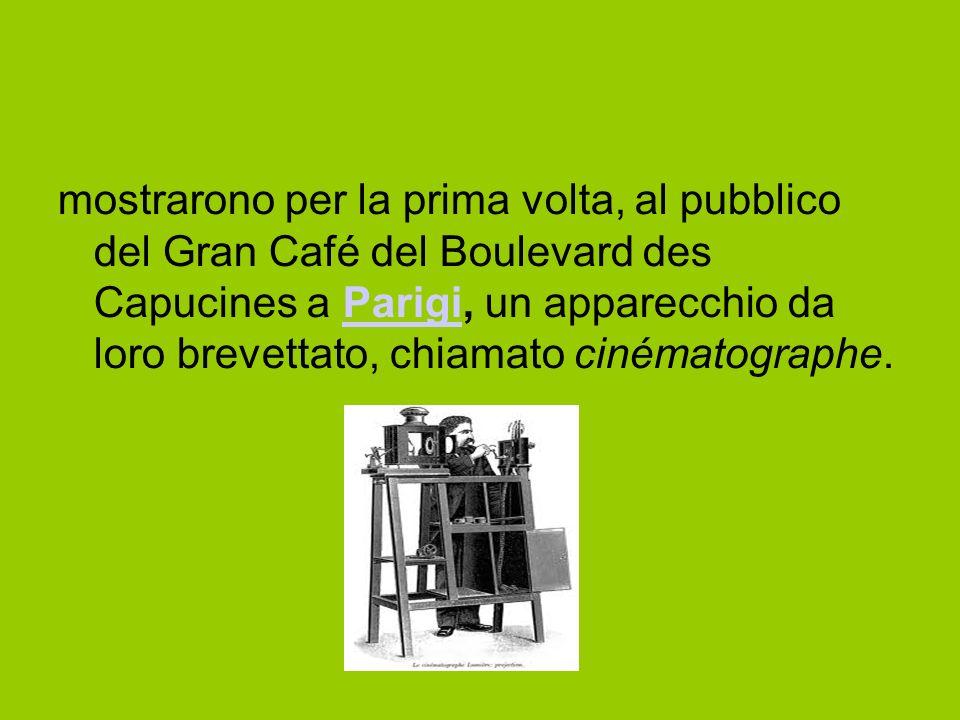 mostrarono per la prima volta, al pubblico del Gran Café del Boulevard des Capucines a Parigi, un apparecchio da loro brevettato, chiamato cinématographe.