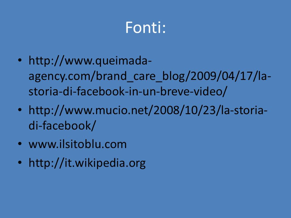 Fonti: http://www.queimada-agency.com/brand_care_blog/2009/04/17/la-storia-di-facebook-in-un-breve-video/
