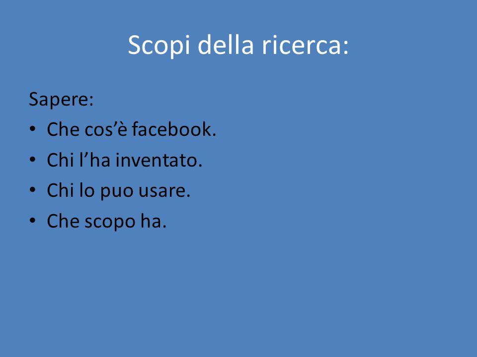 Scopi della ricerca: Sapere: Che cos'è facebook. Chi l'ha inventato.