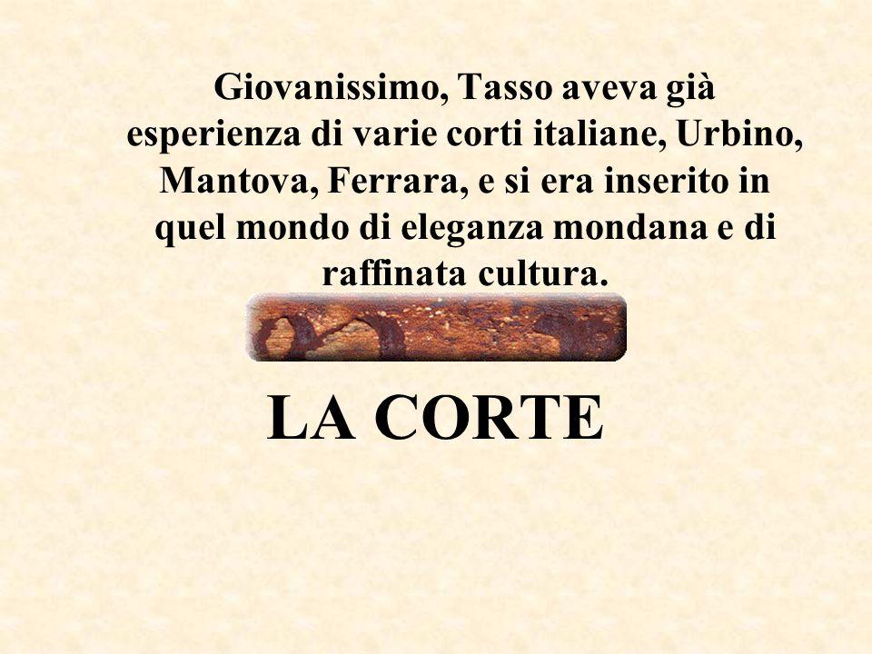 Giovanissimo, Tasso aveva già esperienza di varie corti italiane, Urbino, Mantova, Ferrara, e si era inserito in quel mondo di eleganza mondana e di raffinata cultura.
