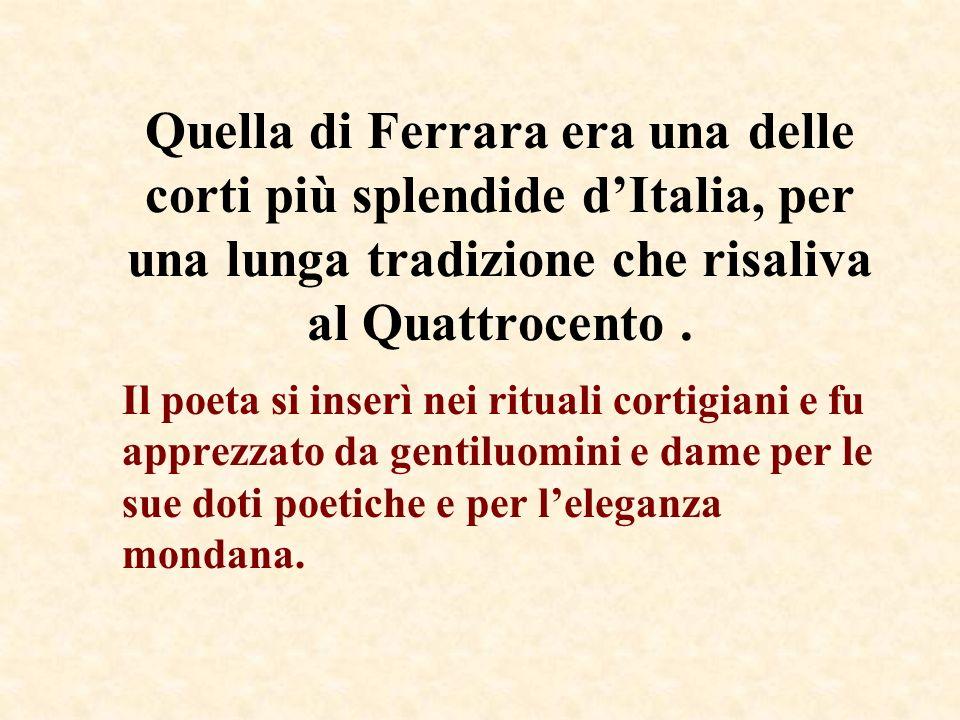 Quella di Ferrara era una delle corti più splendide d'Italia, per una lunga tradizione che risaliva al Quattrocento .