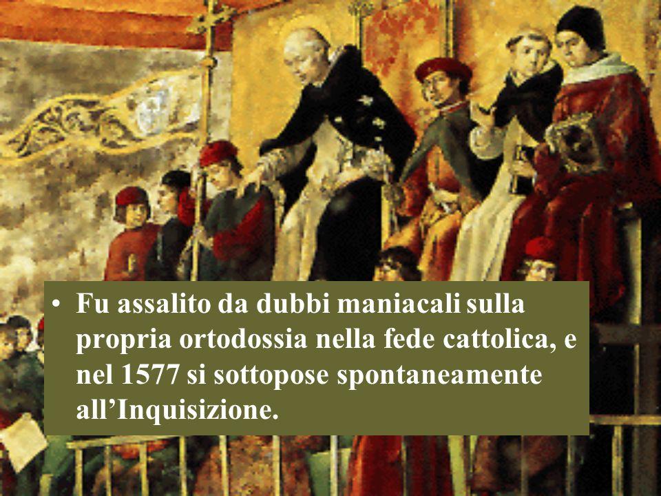 Fu assalito da dubbi maniacali sulla propria ortodossia nella fede cattolica, e nel 1577 si sottopose spontaneamente all'Inquisizione.