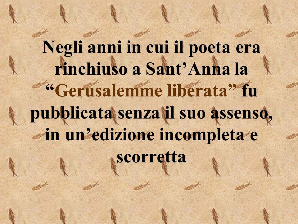 Negli anni in cui il poeta era rinchiuso a Sant'Anna la Gerusalemme liberata fu pubblicata senza il suo assenso, in un'edizione incompleta e scorretta