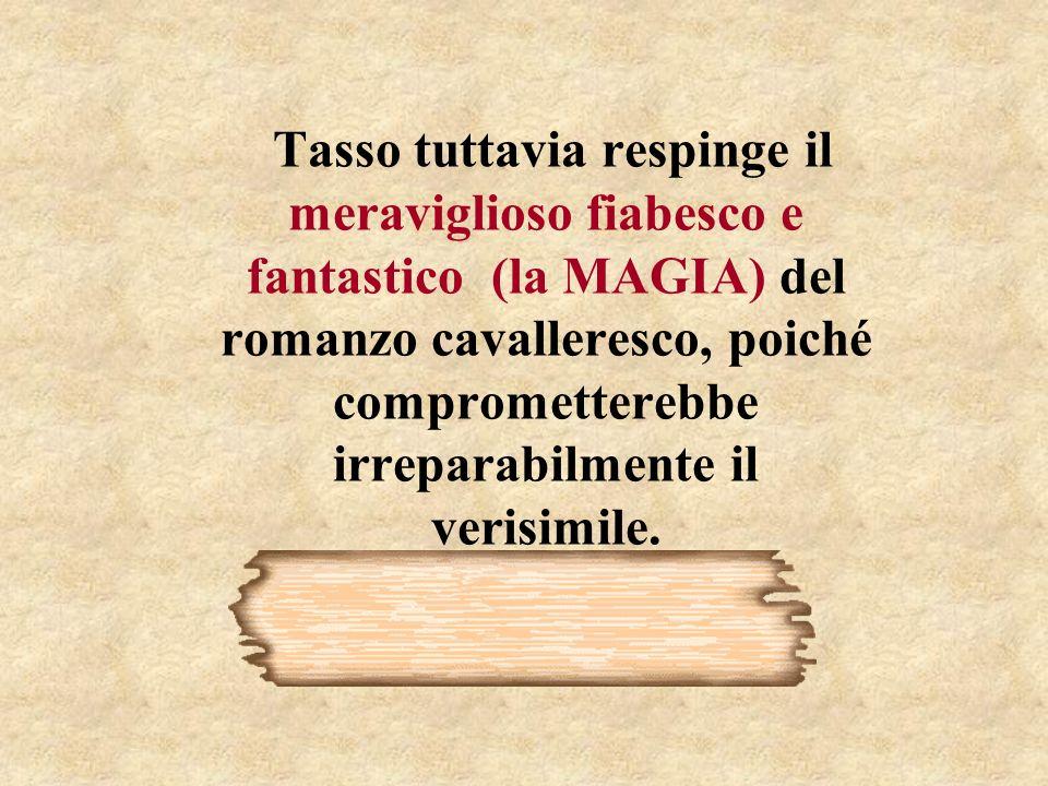 Tasso tuttavia respinge il meraviglioso fiabesco e fantastico (la MAGIA) del romanzo cavalleresco, poiché comprometterebbe irreparabilmente il verisimile.