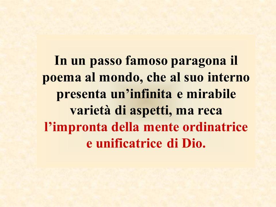 In un passo famoso paragona il poema al mondo, che al suo interno presenta un'infinita e mirabile varietà di aspetti, ma reca l'impronta della mente ordinatrice e unificatrice di Dio.