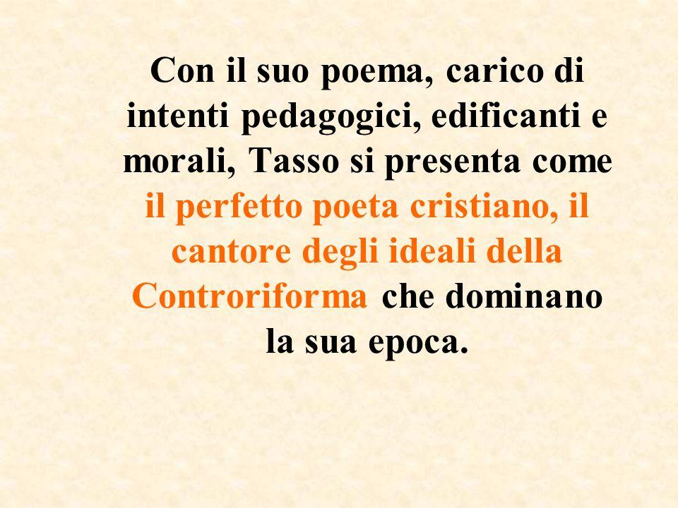 Con il suo poema, carico di intenti pedagogici, edificanti e morali, Tasso si presenta come il perfetto poeta cristiano, il cantore degli ideali della Controriforma che dominano la sua epoca.