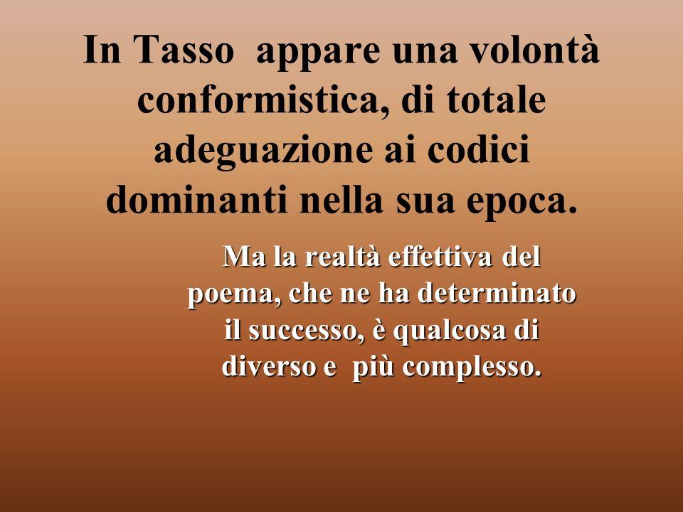 In Tasso appare una volontà conformistica, di totale adeguazione ai codici dominanti nella sua epoca.