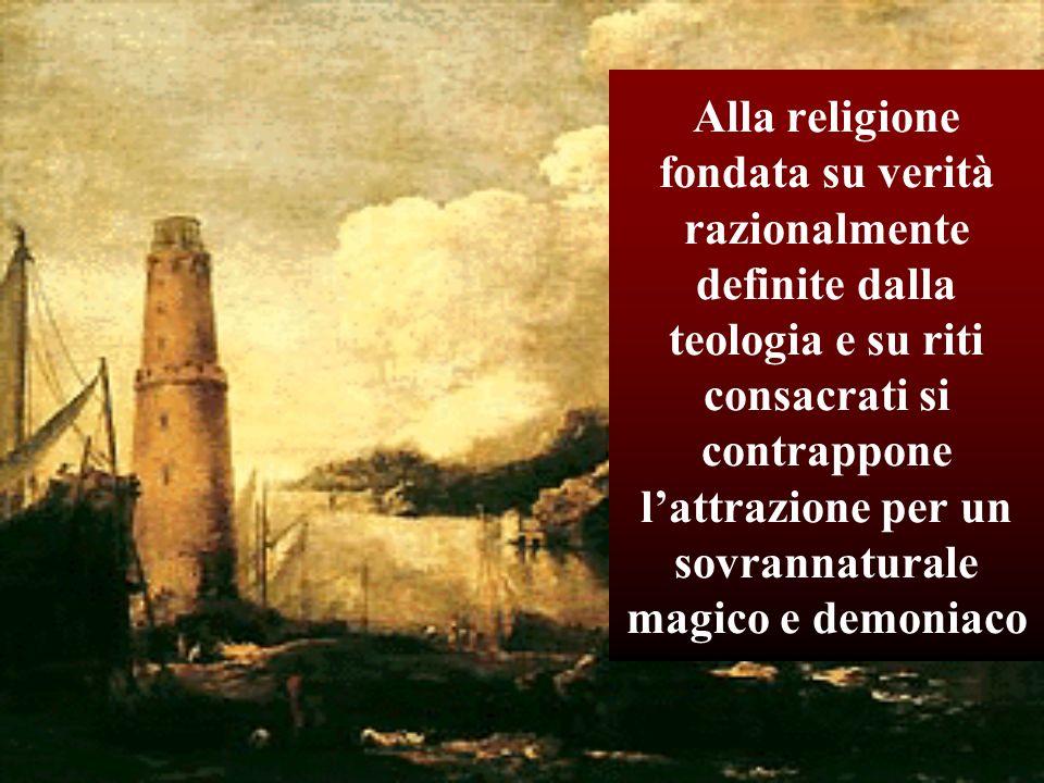 Alla religione fondata su verità razionalmente definite dalla teologia e su riti consacrati si contrappone l'attrazione per un sovrannaturale magico e demoniaco