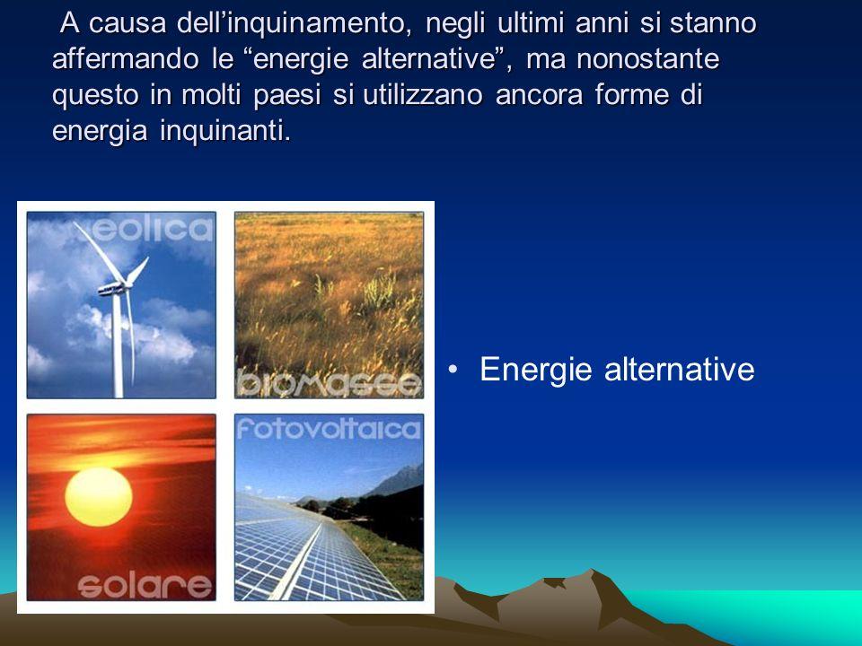 A causa dell'inquinamento, negli ultimi anni si stanno affermando le energie alternative , ma nonostante questo in molti paesi si utilizzano ancora forme di energia inquinanti.