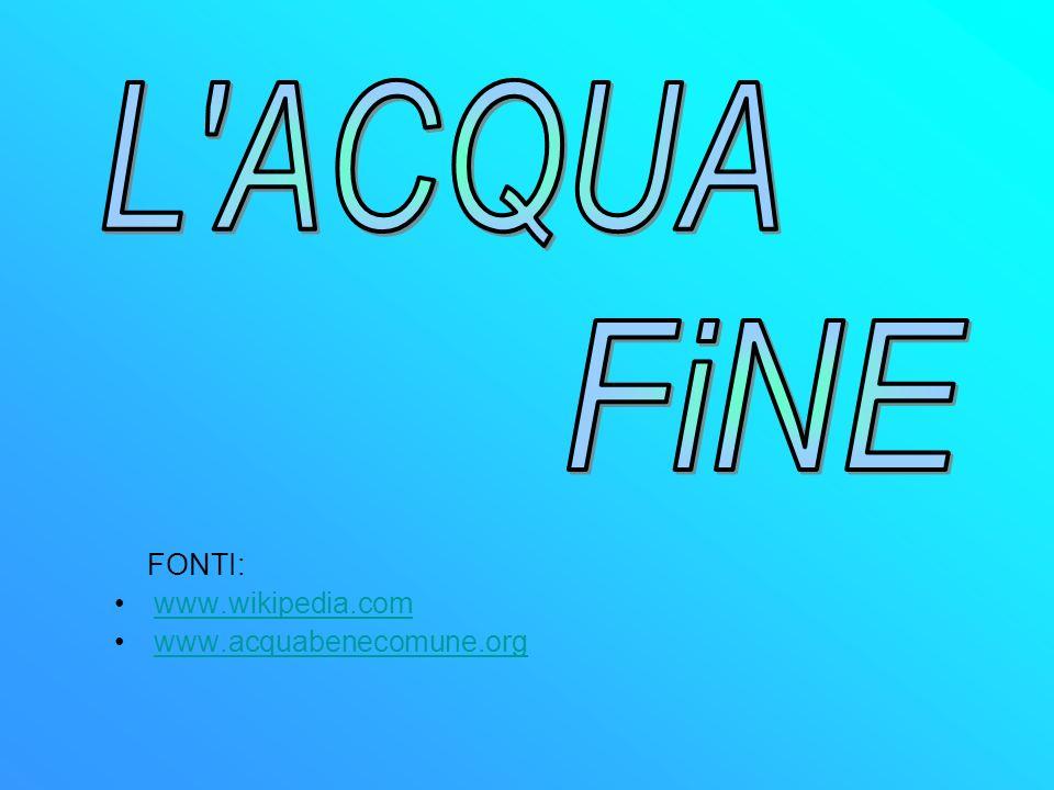 L ACQUA FiNE FONTI: www.wikipedia.com www.acquabenecomune.org