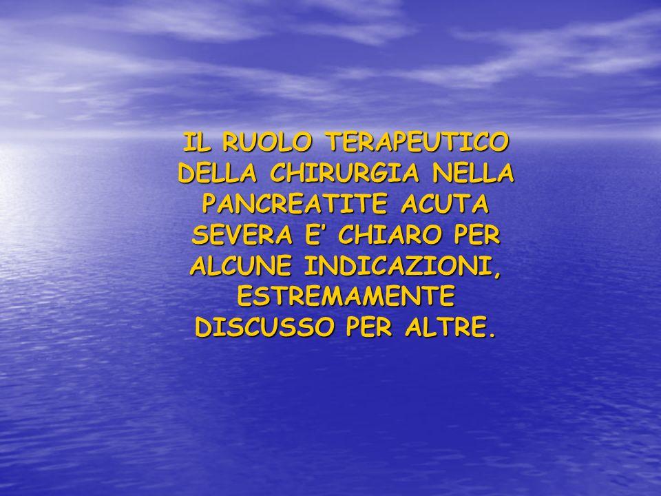 IL RUOLO TERAPEUTICO DELLA CHIRURGIA NELLA PANCREATITE ACUTA SEVERA E' CHIARO PER ALCUNE INDICAZIONI, ESTREMAMENTE DISCUSSO PER ALTRE.