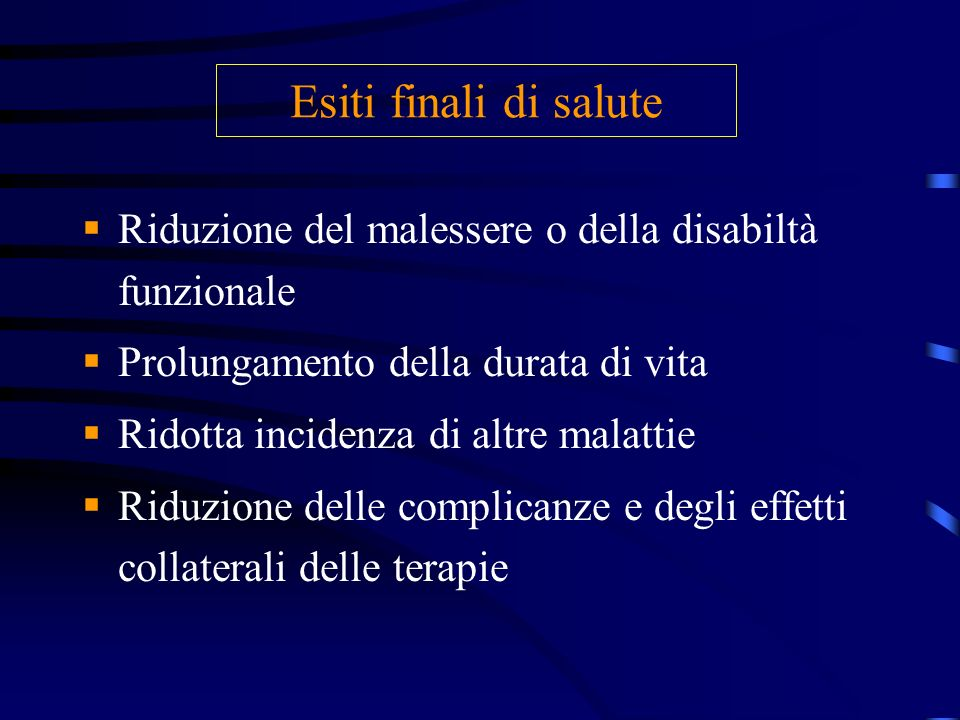 Esiti finali di saluteRiduzione del malessere o della disabiltà funzionale. Prolungamento della durata di vita.