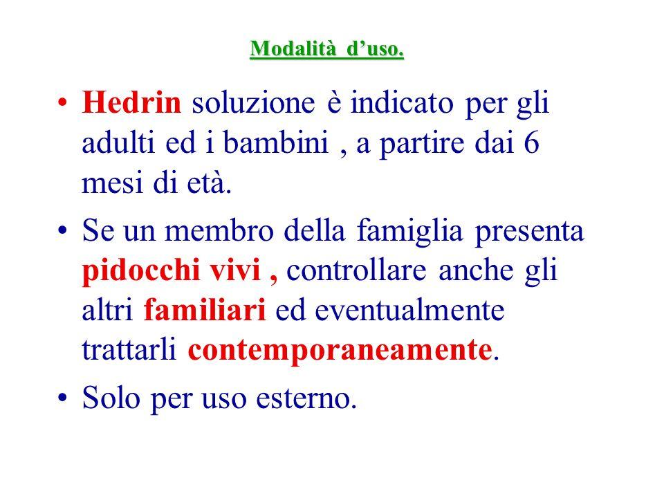 Modalità d'uso.Hedrin soluzione è indicato per gli adulti ed i bambini , a partire dai 6 mesi di età.
