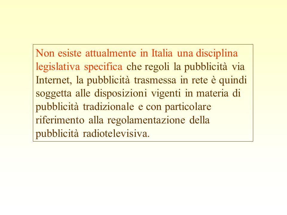 Non esiste attualmente in Italia una disciplina legislativa specifica che regoli la pubblicità via Internet, la pubblicità trasmessa in rete è quindi soggetta alle disposizioni vigenti in materia di pubblicità tradizionale e con particolare riferimento alla regolamentazione della pubblicità radiotelevisiva.