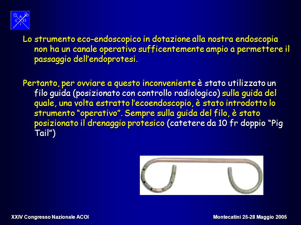 Lo strumento eco-endoscopico in dotazione alla nostra endoscopia non ha un canale operativo sufficentemente ampio a permettere il passaggio dell'endoprotesi.