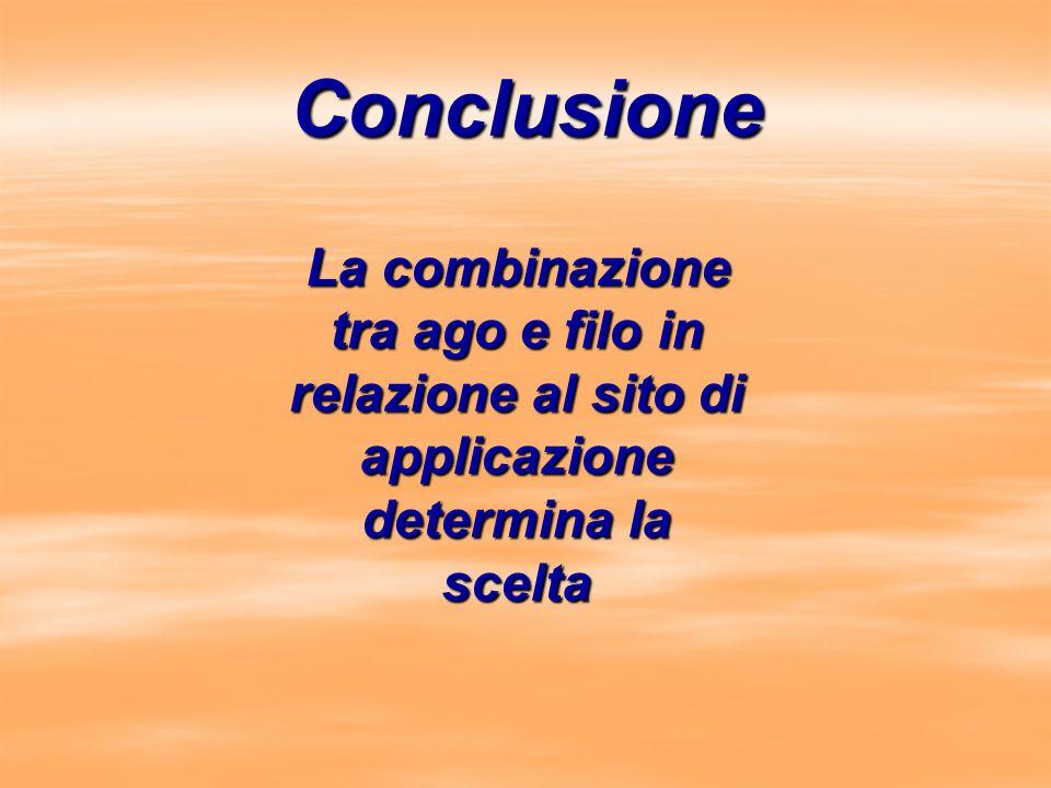 Conclusione La combinazione tra ago e filo in relazione al sito di applicazione determina la scelta