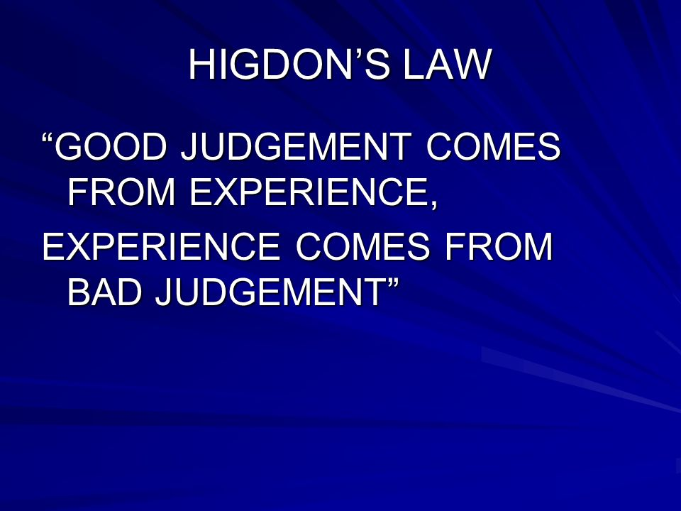 HIGDON'S LAW GOOD JUDGEMENT COMES FROM EXPERIENCE,