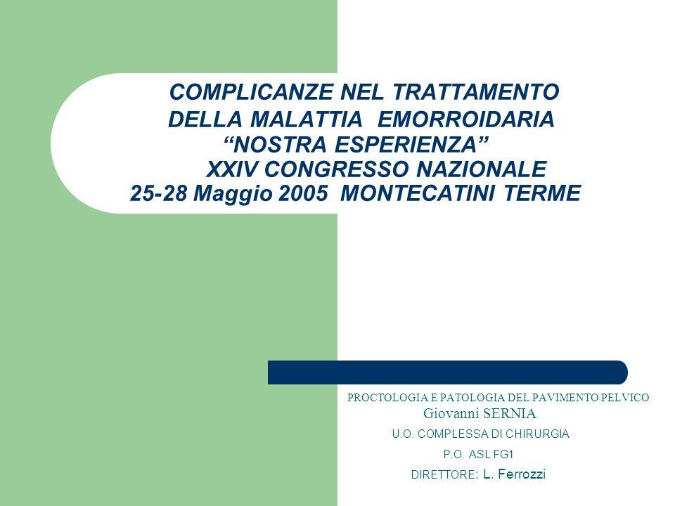 COMPLICANZE NEL TRATTAMENTO DELLA MALATTIA EMORROIDARIA NOSTRA ESPERIENZA XXIV CONGRESSO NAZIONALE 25-28 Maggio 2005 MONTECATINI TERME
