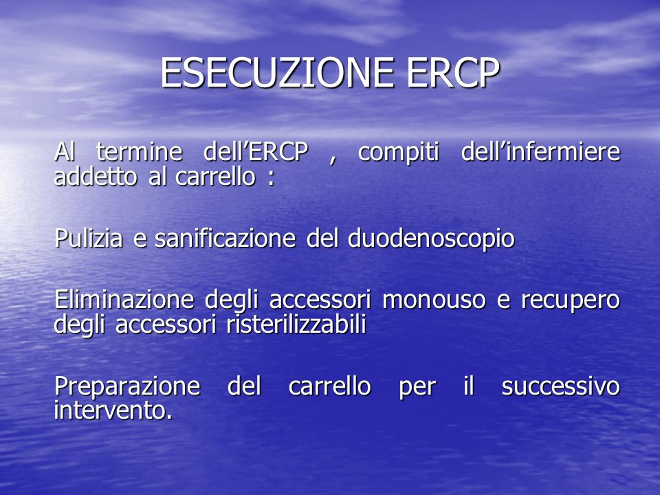 ESECUZIONE ERCP Al termine dell'ERCP , compiti dell'infermiere addetto al carrello : Pulizia e sanificazione del duodenoscopio.