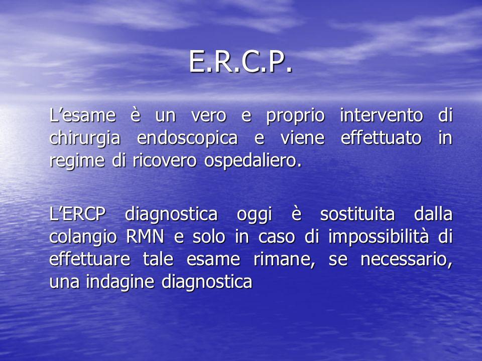 E.R.C.P. L'esame è un vero e proprio intervento di chirurgia endoscopica e viene effettuato in regime di ricovero ospedaliero.