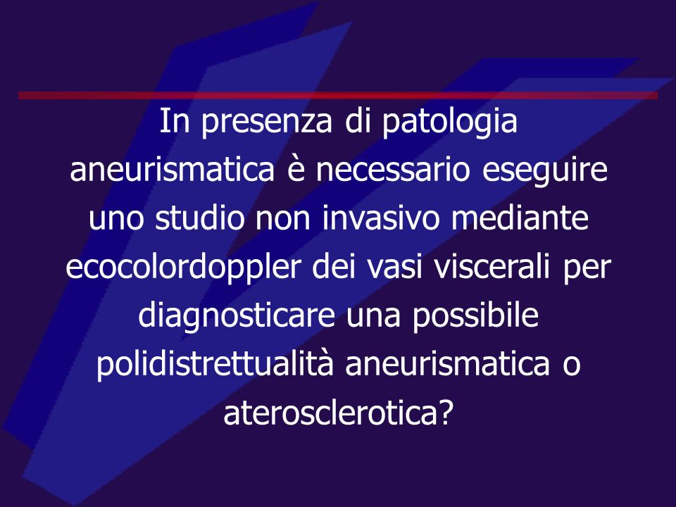 In presenza di patologia aneurismatica è necessario eseguire uno studio non invasivo mediante ecocolordoppler dei vasi viscerali per diagnosticare una possibile polidistrettualità aneurismatica o aterosclerotica
