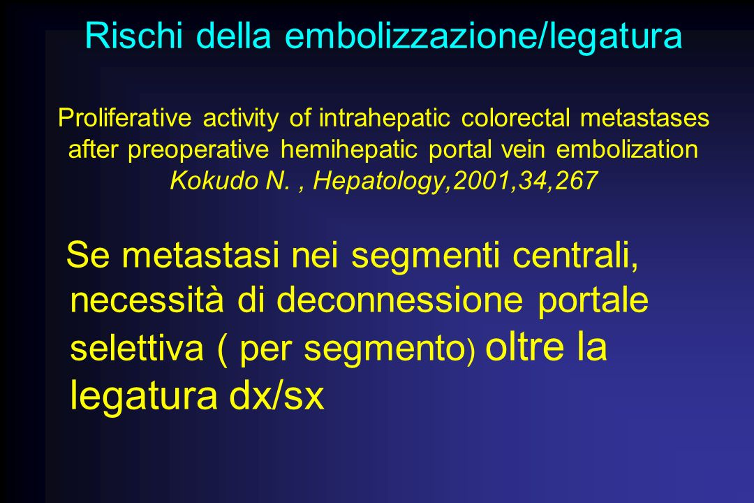 Rischi della embolizzazione/legatura Proliferative activity of intrahepatic colorectal metastases after preoperative hemihepatic portal vein embolization Kokudo N. , Hepatology,2001,34,267