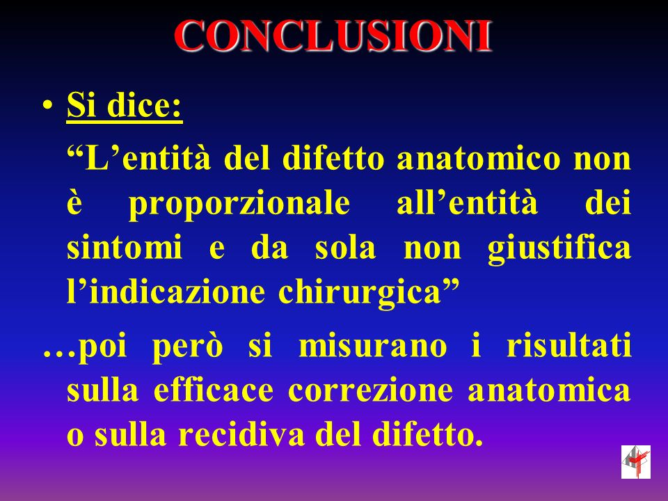 CONCLUSIONI Si dice: L'entità del difetto anatomico non è proporzionale all'entità dei sintomi e da sola non giustifica l'indicazione chirurgica