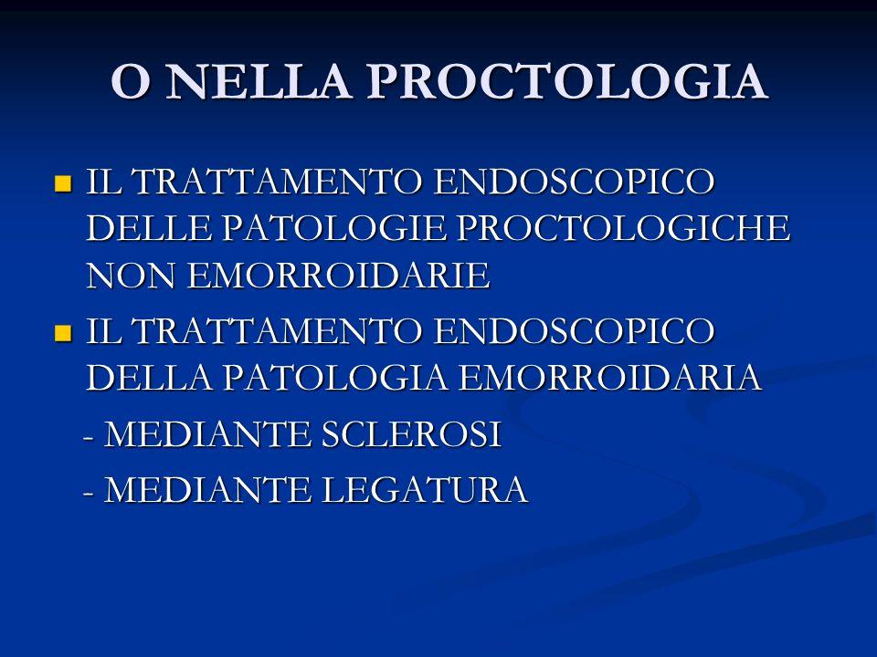 O NELLA PROCTOLOGIA IL TRATTAMENTO ENDOSCOPICO DELLE PATOLOGIE PROCTOLOGICHE NON EMORROIDARIE.