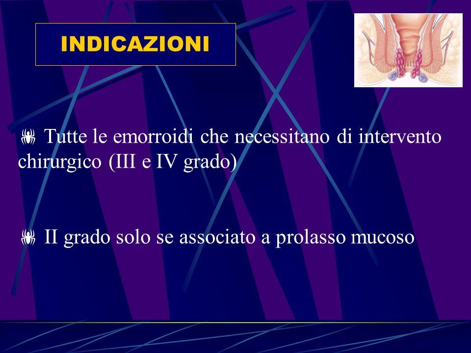 INDICAZIONI Tutte le emorroidi che necessitano di intervento chirurgico (III e IV grado) II grado solo se associato a prolasso mucoso.