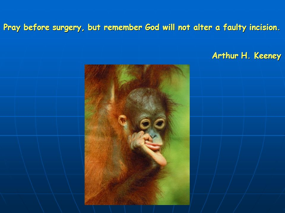 Pray before surgery, but remember God will not alter a faulty incision.