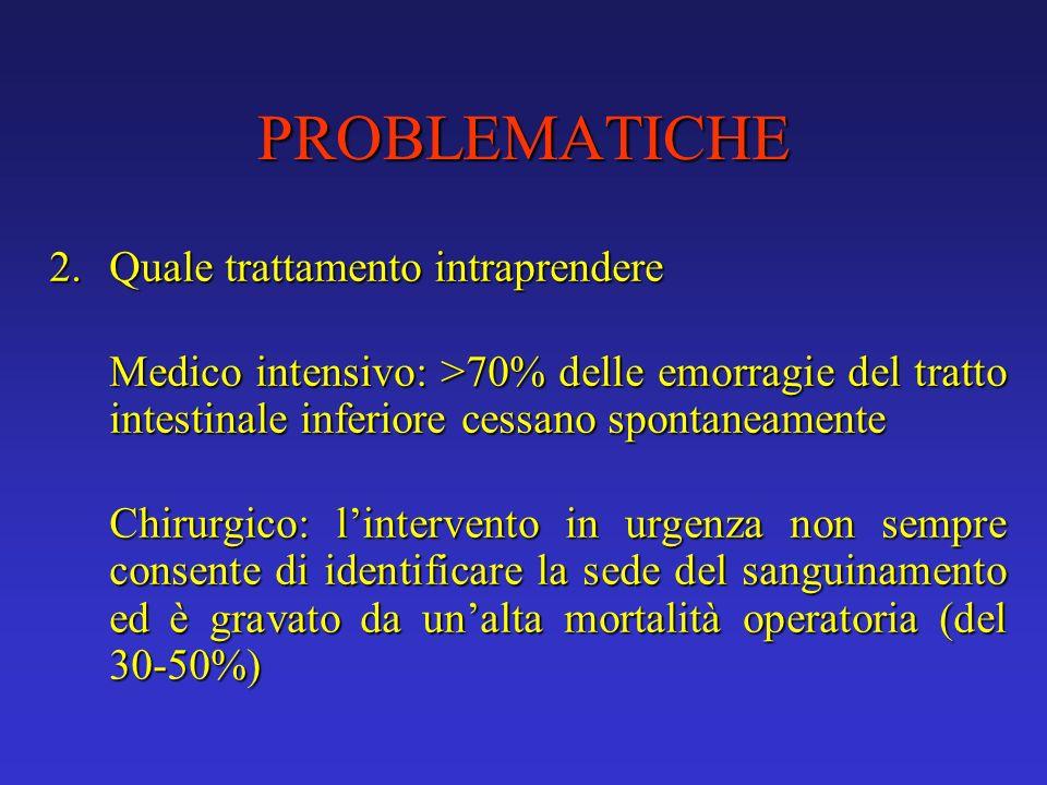 PROBLEMATICHE 2. Quale trattamento intraprendere. Medico intensivo: >70% delle emorragie del tratto intestinale inferiore cessano spontaneamente.