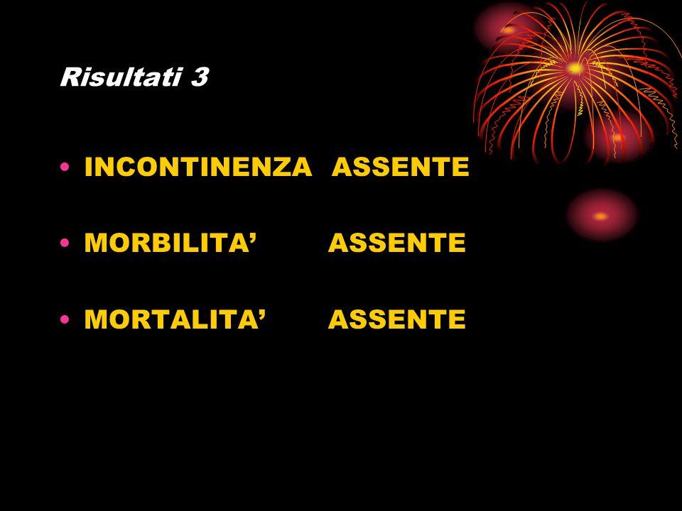 Risultati 3 INCONTINENZA ASSENTE MORBILITA' ASSENTE MORTALITA' ASSENTE