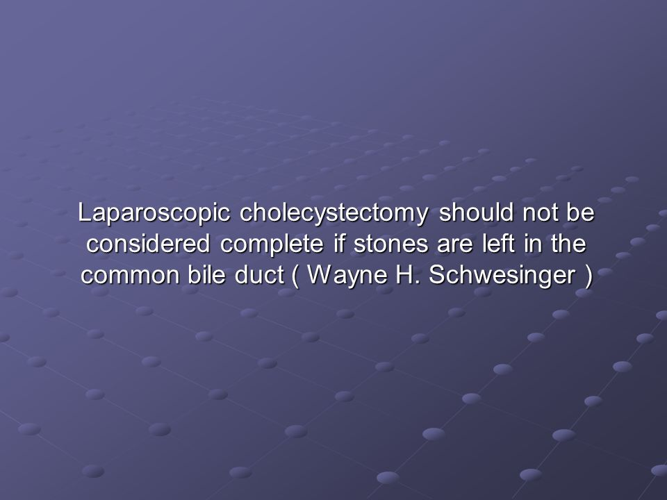Laparoscopic cholecystectomy should not be considered complete if stones are left in the common bile duct ( Wayne H.