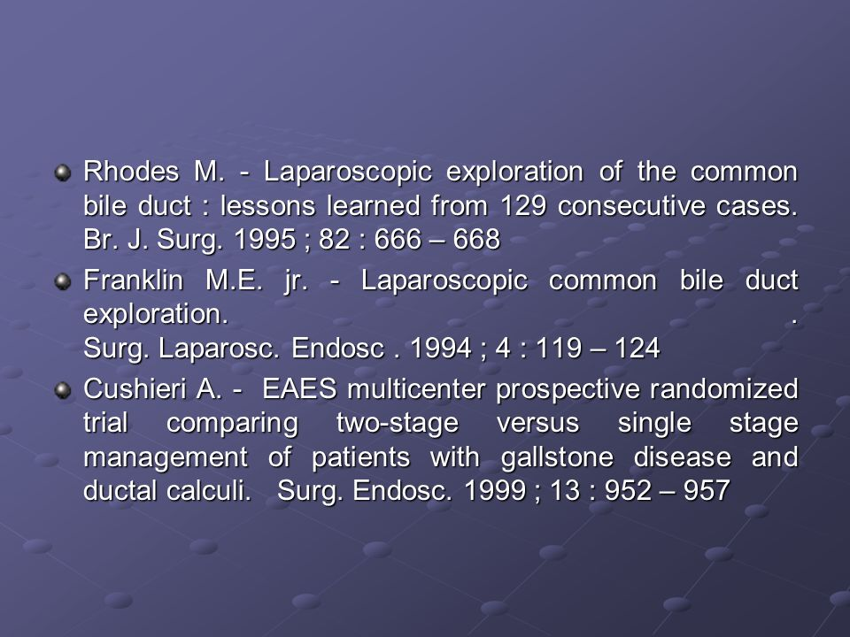 Rhodes M. - Laparoscopic exploration of the common bile duct : lessons learned from 129 consecutive cases. Br. J. Surg. 1995 ; 82 : 666 – 668