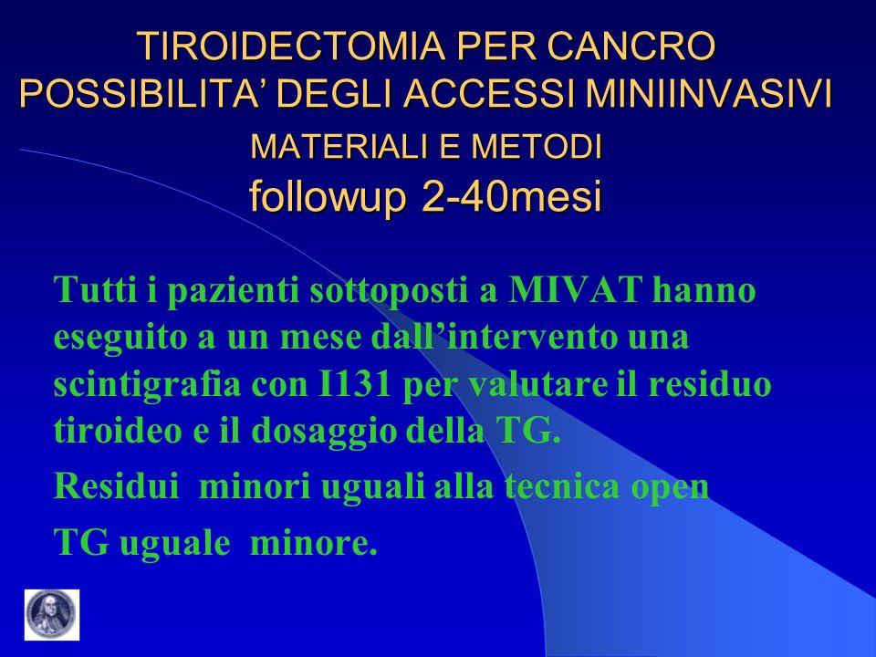 TIROIDECTOMIA PER CANCRO POSSIBILITA' DEGLI ACCESSI MINIINVASIVI MATERIALI E METODI followup 2-40mesi