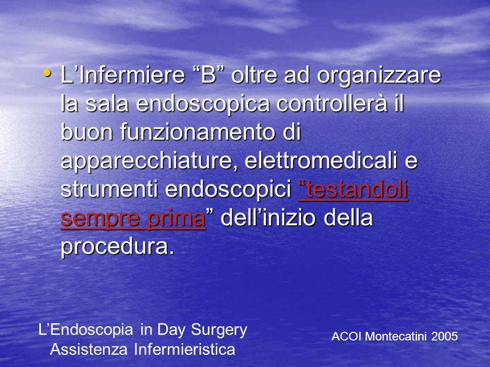 L'Infermiere B oltre ad organizzare la sala endoscopica controllerà il buon funzionamento di apparecchiature, elettromedicali e strumenti endoscopici testandoli sempre prima dell'inizio della procedura.