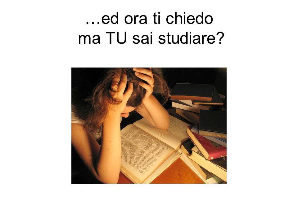 …ed ora ti chiedo ma TU sai studiare