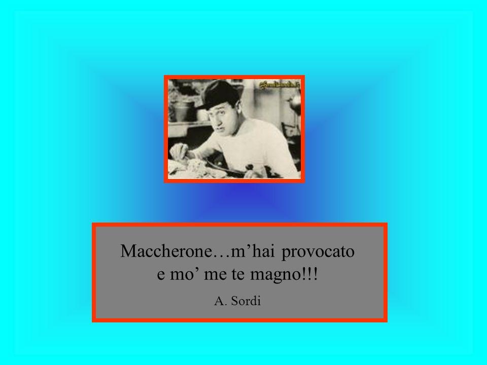 Maccherone…m'hai provocato e mo' me te magno!!!