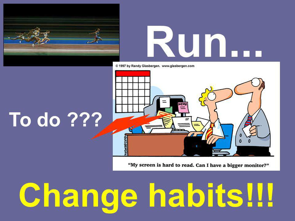 Run... To do Change habits!!!