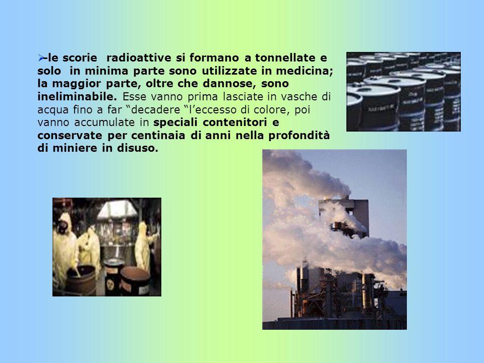 -le scorie radioattive si formano a tonnellate e solo in minima parte sono utilizzate in medicina; la maggior parte, oltre che dannose, sono ineliminabile.