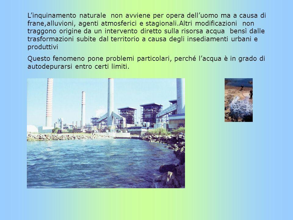 L'inquinamento naturale non avviene per opera dell'uomo ma a causa di frane,alluvioni, agenti atmosferici e stagionali.Altri modificazioni non traggono origine da un intervento diretto sulla risorsa acqua bensì dalle trasformazioni subite dal territorio a causa degli insediamenti urbani e produttivi