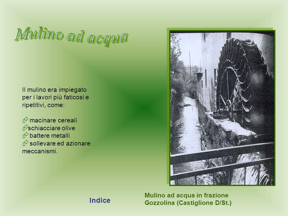 Mulino ad acqua Mulino ad acqua in frazione Gozzolina (Castiglione D/St.) Il mulino era impiegato per i lavori più faticosi e ripetitivi, come: