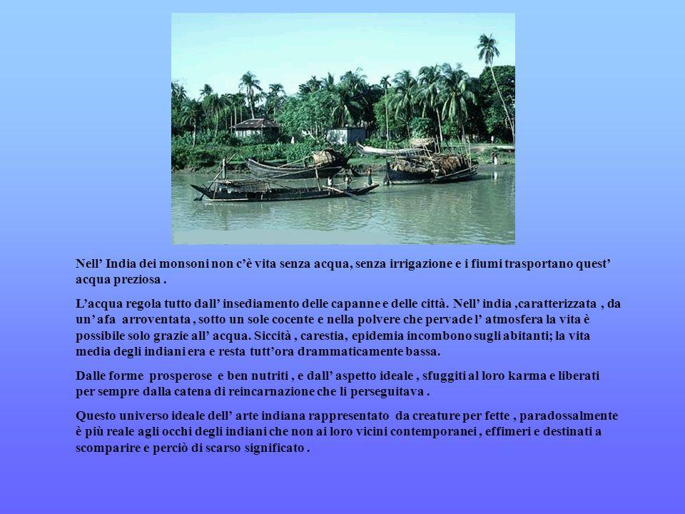 Nell' India dei monsoni non c'è vita senza acqua, senza irrigazione e i fiumi trasportano quest' acqua preziosa .