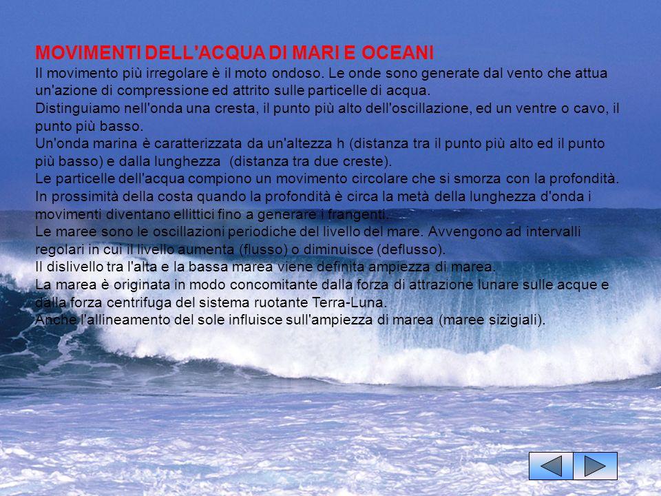 MOVIMENTI DELL ACQUA DI MARI E OCEANI Il movimento più irregolare è il moto ondoso. Le onde sono generate dal vento che attua un azione di compressione ed attrito sulle particelle di acqua. Distinguiamo nell onda una cresta, il punto più alto dell oscillazione, ed un ventre o cavo, il punto più basso. Un onda marina è caratterizzata da un altezza h (distanza tra il punto più alto ed il punto più basso) e dalla lunghezza (distanza tra due creste). Le particelle dell acqua compiono un movimento circolare che si smorza con la profondità. In prossimità della costa quando la profondità è circa la metà della lunghezza d onda i movimenti diventano ellittici fino a generare i frangenti.