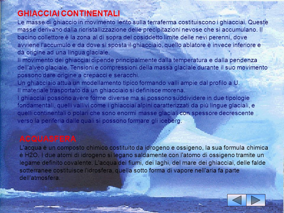 GHIACCIAI CONTINENTALI Le masse di ghiaccio in movimento lento sulla terraferma costituiscono i ghiacciai. Queste masse derivano dalla ricristallizzazione delle precipitazioni nevose che si accumulano. Il bacino collettore è la zona al di sopra del cosiddetto limite delle nevi perenni, dove avviene l accumulo e da dove si sposta il ghiacciaio, quello ablatore è invece inferiore e dà origine ad una lingua glaciale. Il movimento dei ghiacciai dipende principalmente dalla temperatura e dalla pendenza dell alveo glaciale. Tensioni e compressioni della massa glaciale durante il suo movimento possono dare origine a crepacci e seracchi. Un ghiacciaio attua un modellamento tipico formando valli ampie dal profilo a U. Il materiale trasportato da un ghiacciaio si definisce morena. I ghiacciai possono avere forme diverse ma si possono suddividere in due tipologie fondamentali, quelli vallivi come i ghiacciai alpini caratterizzati da più lingue glaciali, e quelli continentali o polari che sono enormi masse glaciali con spessore decrescente verso la periferia dalle quali si possono formare gli iceberg.