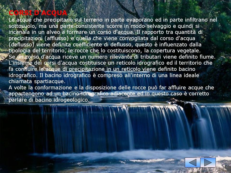 CORSI D ACQUA Le acque che precipitano sul terreno in parte evaporano ed in parte infiltrano nel sottosuolo, ma una parte consistente scorre in modo selvaggio e quindi si incanala in un alveo a formare un corso d acqua.