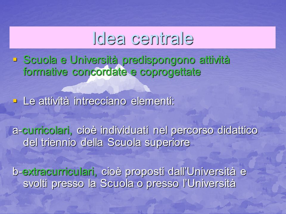 Idea centrale Scuola e Università predispongono attività formative concordate e coprogettate. Le attività intrecciano elementi: